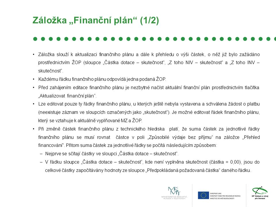 """Záložka """"Finanční plán (1/2) Záložka slouží k aktualizaci finančního plánu a dále k přehledu o výši částek, o něž již bylo zažádáno prostřednictvím ŽOP (sloupce """"Částka dotace – skutečnost , """"Z toho NIV – skutečnost a """"Z toho INV – skutečnost ."""