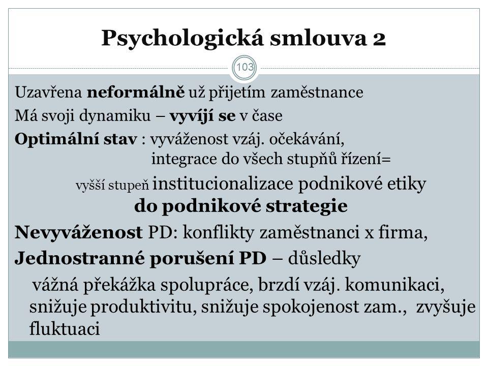 103 Psychologická smlouva 2 Uzavřena neformálně už přijetím zaměstnance Má svoji dynamiku – vyvíjí se v čase Optimální stav : vyváženost vzáj.