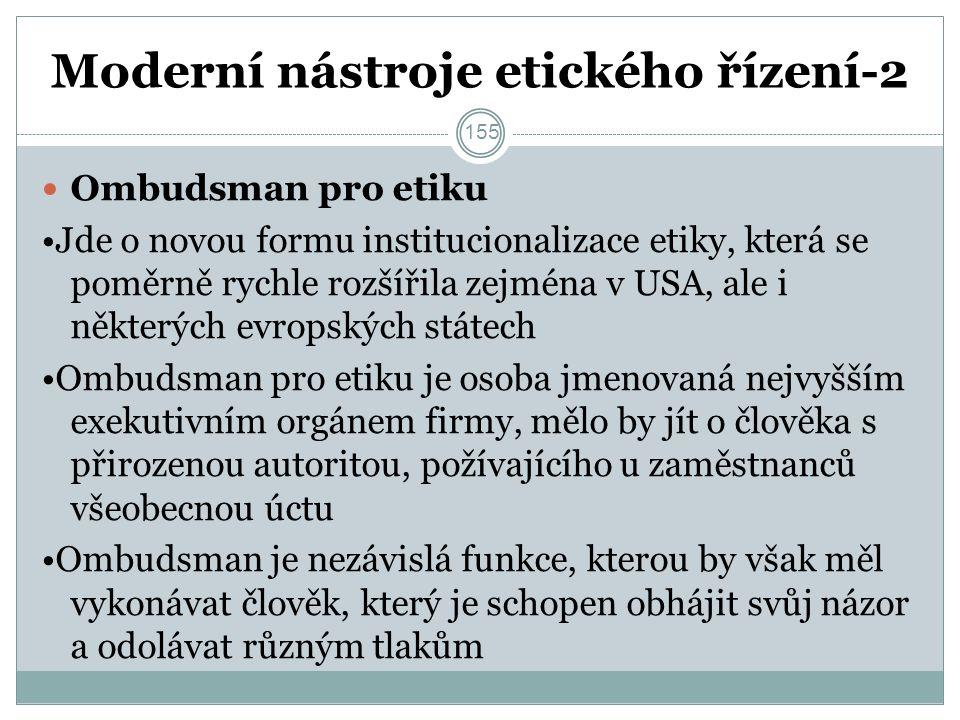 Moderní nástroje etického řízení-2 Ombudsman pro etiku Jde o novou formu institucionalizace etiky, která se poměrně rychle rozšířila zejména v USA, ale i některých evropských státech Ombudsman pro etiku je osoba jmenovaná nejvyšším exekutivním orgánem firmy, mělo by jít o člověka s přirozenou autoritou, požívajícího u zaměstnanců všeobecnou úctu Ombudsman je nezávislá funkce, kterou by však měl vykonávat člověk, který je schopen obhájit svůj názor a odolávat různým tlakům 155