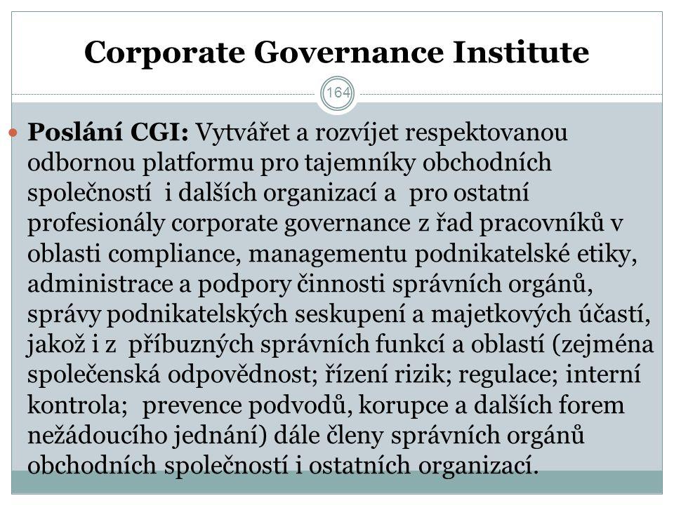 Corporate Governance Institute Poslání CGI: Vytvářet a rozvíjet respektovanou odbornou platformu pro tajemníky obchodních společností i dalších organizací a pro ostatní profesionály corporate governance z řad pracovníků v oblasti compliance, managementu podnikatelské etiky, administrace a podpory činnosti správních orgánů, správy podnikatelských seskupení a majetkových účastí, jakož i z příbuzných správních funkcí a oblastí (zejména společenská odpovědnost; řízení rizik; regulace; interní kontrola; prevence podvodů, korupce a dalších forem nežádoucího jednání) dále členy správních orgánů obchodních společností i ostatních organizací.