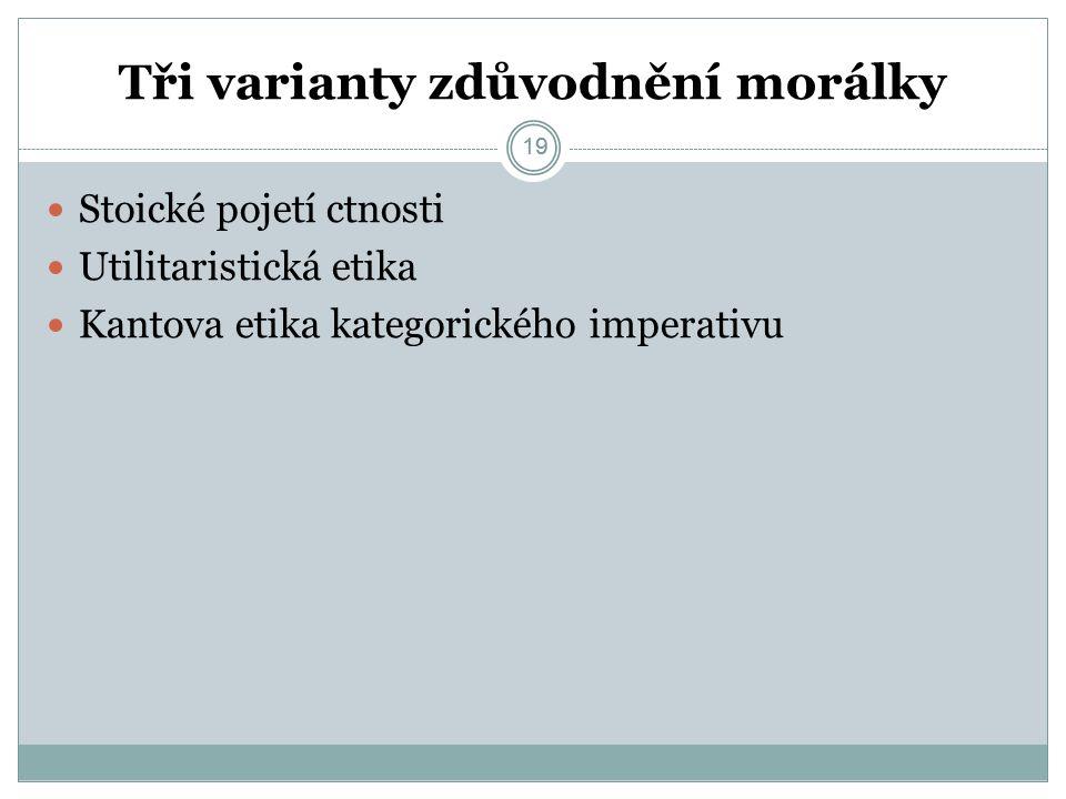19 Tři varianty zdůvodnění morálky 19 Stoické pojetí ctnosti Utilitaristická etika Kantova etika kategorického imperativu