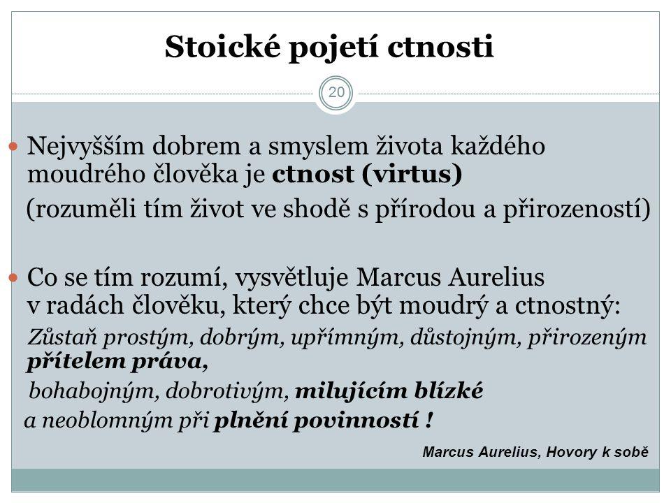 20 Stoické pojetí ctnosti 20 Nejvyšším dobrem a smyslem života každého moudrého člověka je ctnost (virtus) (rozuměli tím život ve shodě s přírodou a přirozeností) Co se tím rozumí, vysvětluje Marcus Aurelius v radách člověku, který chce být moudrý a ctnostný: Zůstaň prostým, dobrým, upřímným, důstojným, přirozeným přítelem práva, bohabojným, dobrotivým, milujícím blízké a neoblomným při plnění povinností .
