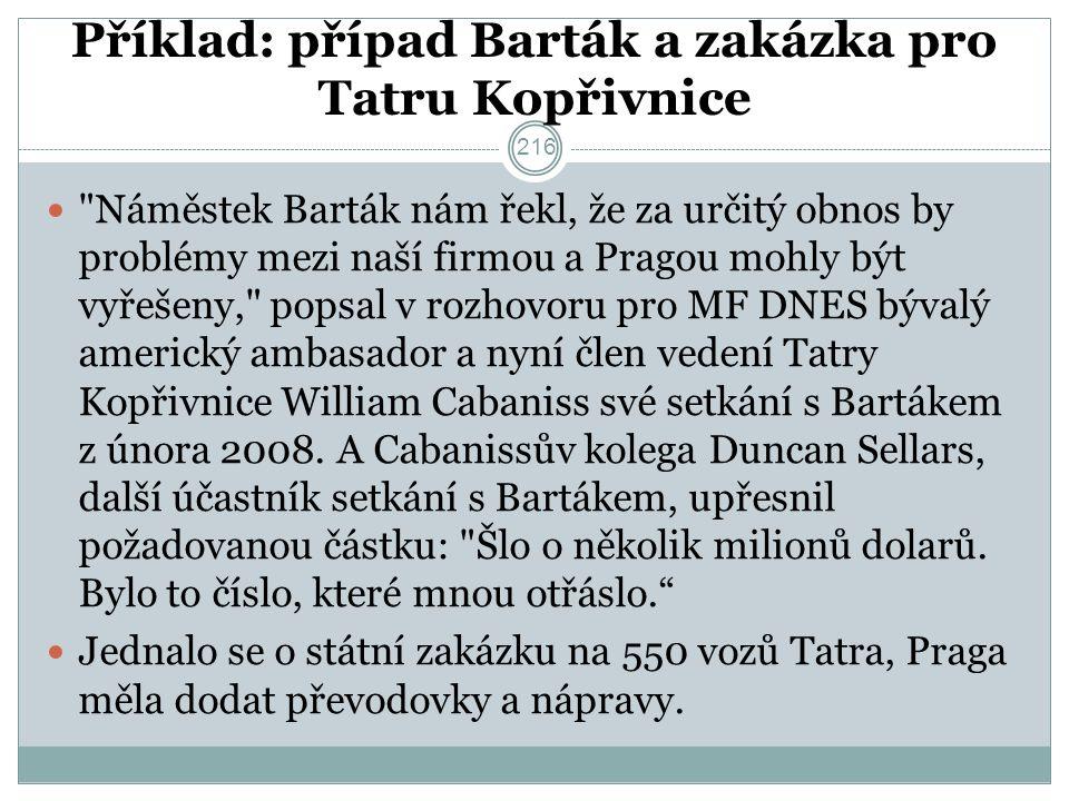 Příklad: případ Barták a zakázka pro Tatru Kopřivnice Náměstek Barták nám řekl, že za určitý obnos by problémy mezi naší firmou a Pragou mohly být vyřešeny, popsal v rozhovoru pro MF DNES bývalý americký ambasador a nyní člen vedení Tatry Kopřivnice William Cabaniss své setkání s Bartákem z února 2008.