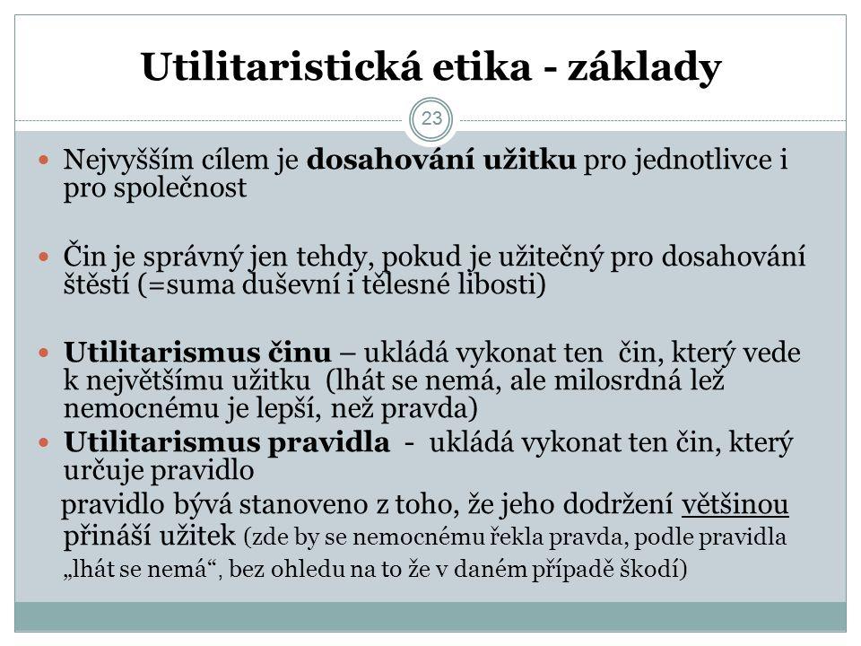 """23 Utilitaristická etika - základy 23 Nejvyšším cílem je dosahování užitku pro jednotlivce i pro společnost Čin je správný jen tehdy, pokud je užitečný pro dosahování štěstí (=suma duševní i tělesné libosti) Utilitarismus činu – ukládá vykonat ten čin, který vede k největšímu užitku (lhát se nemá, ale milosrdná lež nemocnému je lepší, než pravda) Utilitarismus pravidla - ukládá vykonat ten čin, který určuje pravidlo pravidlo bývá stanoveno z toho, že jeho dodržení většinou přináší užitek (zde by se nemocnému řekla pravda, podle pravidla """"lhát se nemá , bez ohledu na to že v daném případě škodí)"""