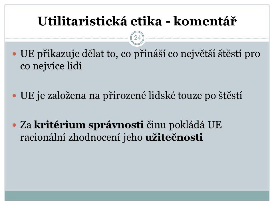 24 Utilitaristická etika - komentář 24 UE přikazuje dělat to, co přináší co největší štěstí pro co nejvíce lidí UE je založena na přirozené lidské touze po štěstí Za kritérium správnosti činu pokládá UE racionální zhodnocení jeho užitečnosti
