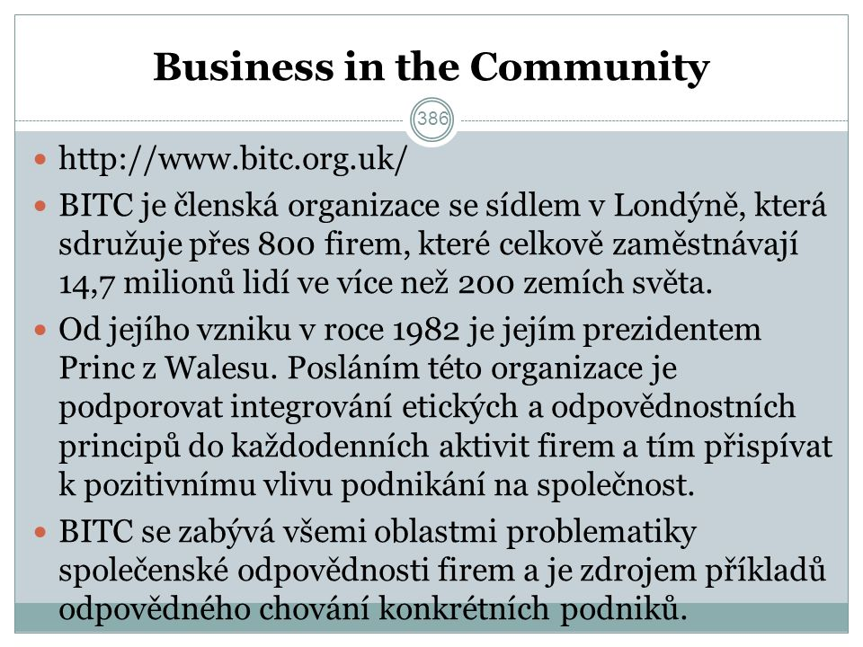 Business in the Community http://www.bitc.org.uk/ BITC je členská organizace se sídlem v Londýně, která sdružuje přes 800 firem, které celkově zaměstnávají 14,7 milionů lidí ve více než 200 zemích světa.