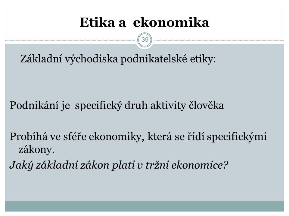 39 Etika a ekonomika Základní východiska podnikatelské etiky : Podnikání je specifický druh aktivity člověka Probíhá ve sféře ekonomiky, která se řídí specifickými zákony.