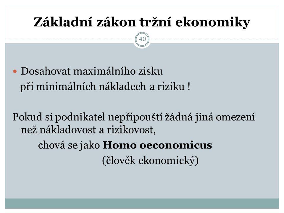 40 Základní zákon tržní ekonomiky Dosahovat maximálního zisku při minimálních nákladech a riziku .