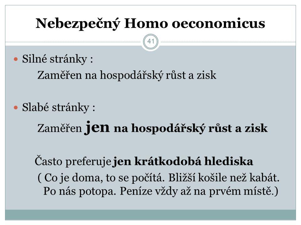 41 Nebezpečný Homo oeconomicus Silné stránky : Zaměřen na hospodářský růst a zisk Slabé stránky : Zaměřen jen na hospodářský růst a zisk Často preferuje jen krátkodobá hlediska ( Co je doma, to se počítá.