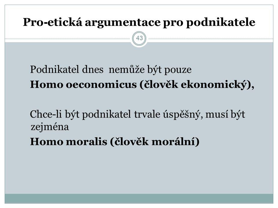 43 Pro - etická argumentace pro podnikatele Podnikatel dnes nemůže být pouze Homo oeconomicus (člověk ekonomický), Chce-li být podnikatel trvale úspěšný, musí být zejména Homo moralis (člověk morální) 43