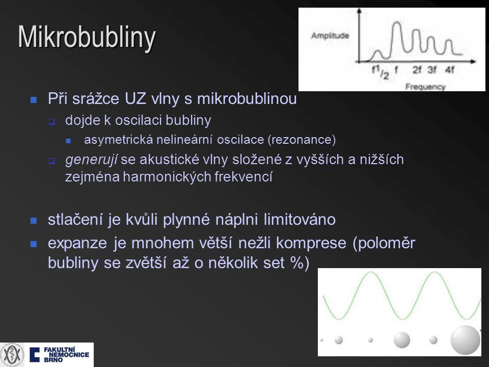 Mikrobubliny Při srážce UZ vlny s mikrobublinou  dojde k oscilaci bubliny asymetrická nelineární oscilace (rezonance)  generují se akustické vlny složené z vyšších a nižších zejména harmonických frekvencí stlačení je kvůli plynné náplni limitováno expanze je mnohem větší nežli komprese (poloměr bubliny se zvětší až o několik set %)