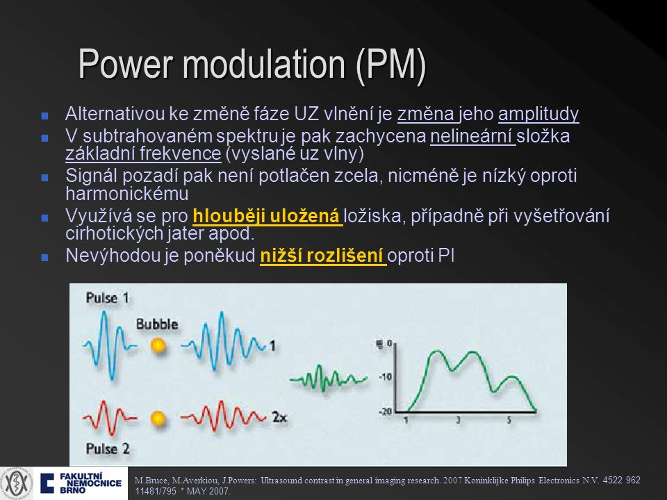Power modulation (PM) Alternativou ke změně fáze UZ vlnění je změna jeho amplitudy V subtrahovaném spektru je pak zachycena nelineární složka základní frekvence (vyslané uz vlny) Signál pozadí pak není potlačen zcela, nicméně je nízký oproti harmonickému Využívá se pro hlouběji uložená ložiska, případně při vyšetřování cirhotických jater apod.