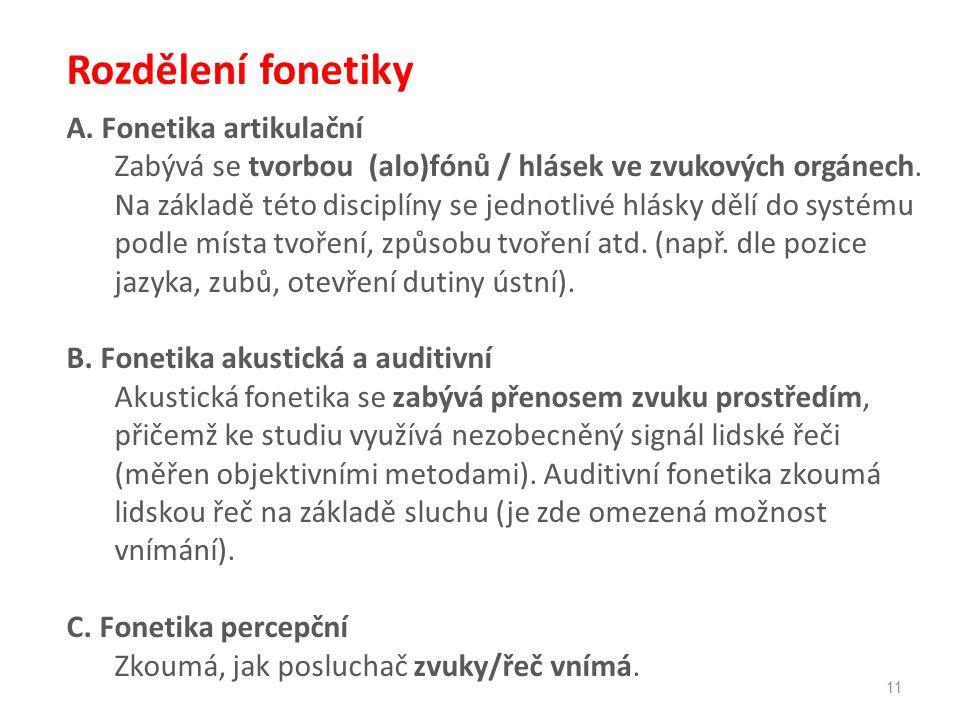 11 A. Fonetika artikulační Zabývá se tvorbou (alo)fónů / hlásek ve zvukových orgánech.