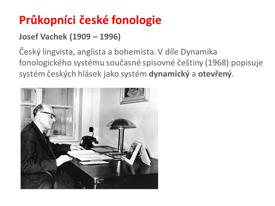 Josef Vachek (1909 – 1996) Průkopníci české fonologie Český lingvista, anglista a bohemista.
