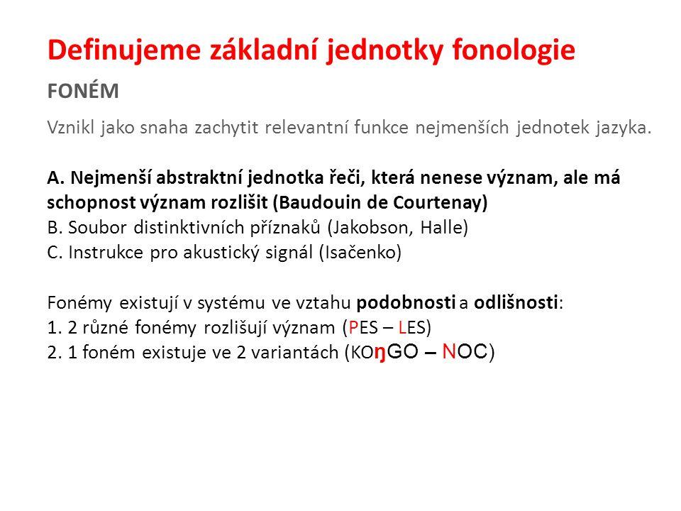 FONÉM Definujeme základní jednotky fonologie Vznikl jako snaha zachytit relevantní funkce nejmenších jednotek jazyka.