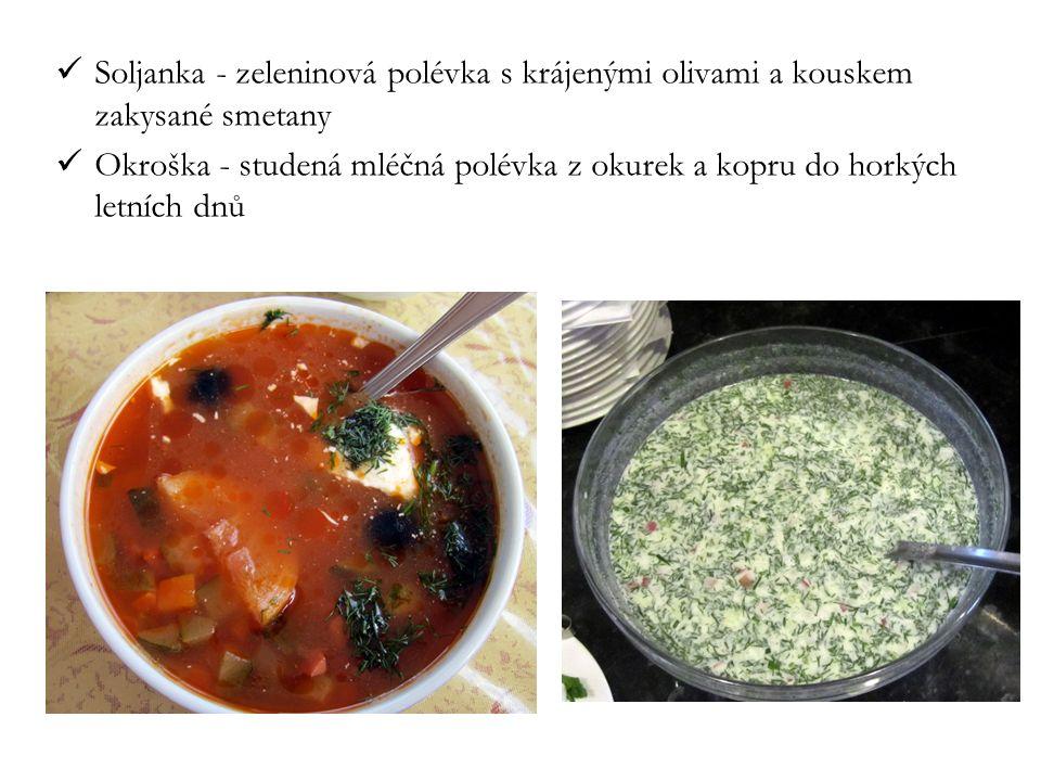 Soljanka - zeleninová polévka s krájenými olivami a kouskem zakysané smetany Okroška - studená mléčná polévka z okurek a kopru do horkých letních dnů
