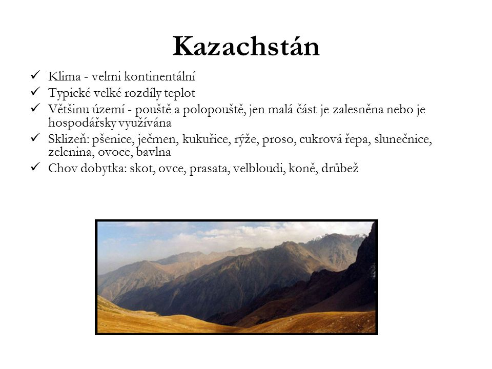 Kazachstán Klima - velmi kontinentální Typické velké rozdíly teplot Většinu území - pouště a polopouště, jen malá část je zalesněna nebo je hospodářsk