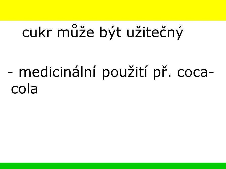 cukr může být užitečný - medicinální použití př. coca- cola