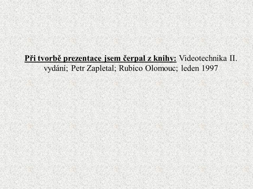 Při tvorbě prezentace jsem čerpal z knihy: Videotechnika II. vydání; Petr Zapletal; Rubico Olomouc; leden 1997