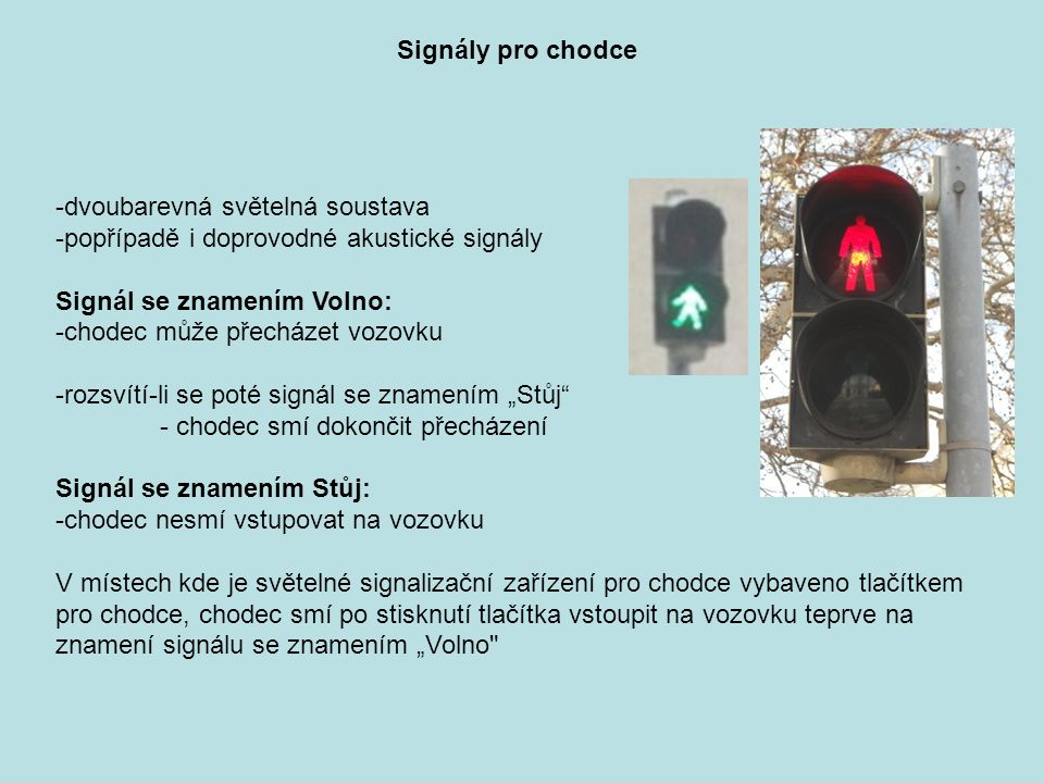 """Signály pro chodce -dvoubarevná světelná soustava -popřípadě i doprovodné akustické signály Signál se znamením Volno: -chodec může přecházet vozovku -rozsvítí-li se poté signál se znamením """"Stůj - chodec smí dokončit přecházení Signál se znamením Stůj: -chodec nesmí vstupovat na vozovku V místech kde je světelné signalizační zařízení pro chodce vybaveno tlačítkem pro chodce, chodec smí po stisknutí tlačítka vstoupit na vozovku teprve na znamení signálu se znamením """"Volno"""