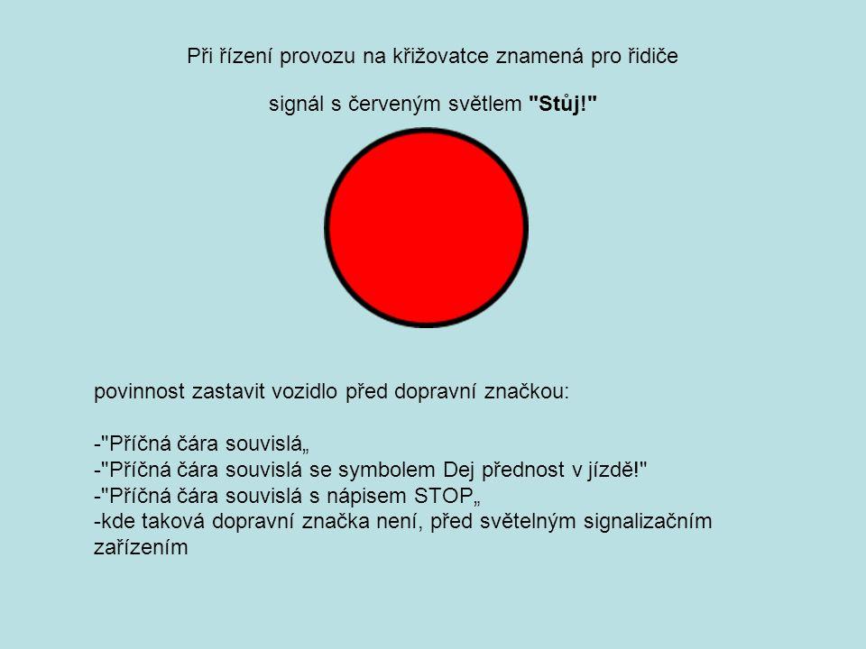 """Při řízení provozu na křižovatce znamená pro řidiče povinnost zastavit vozidlo před dopravní značkou: - Příčná čára souvislá"""" - Příčná čára souvislá se symbolem Dej přednost v jízdě! - Příčná čára souvislá s nápisem STOP"""" -kde taková dopravní značka není, před světelným signalizačním zařízením signál s červeným světlem Stůj!"""