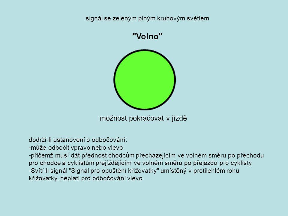 signál se zeleným plným kruhovým světlem Volno dodrží-li ustanovení o odbočování: -může odbočit vpravo nebo vlevo -přičemž musí dát přednost chodcům přecházejícím ve volném směru po přechodu pro chodce a cyklistům přejíždějícím ve volném směru po přejezdu pro cyklisty -Svítí-li signál Signál pro opuštění křižovatky umístěný v protilehlém rohu křižovatky, neplatí pro odbočování vlevo možnost pokračovat v jízdě