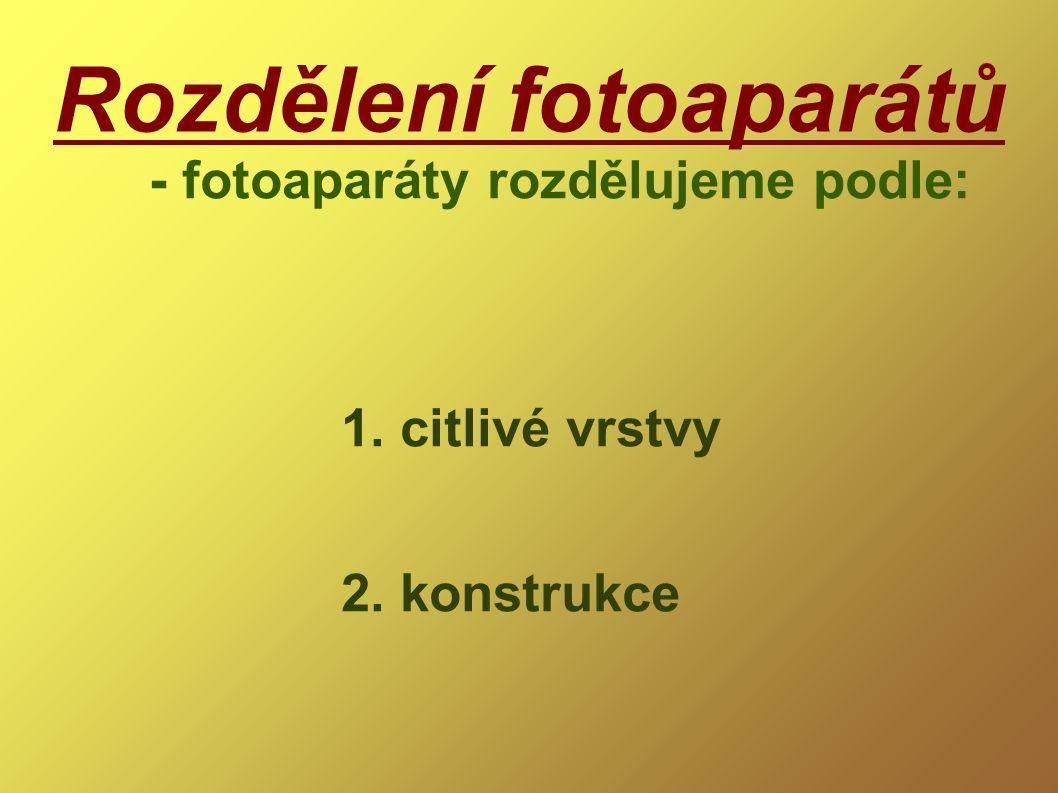 Rozdělení fotoaparátů - fotoaparáty rozdělujeme podle: 1. citlivé vrstvy 2. konstrukce