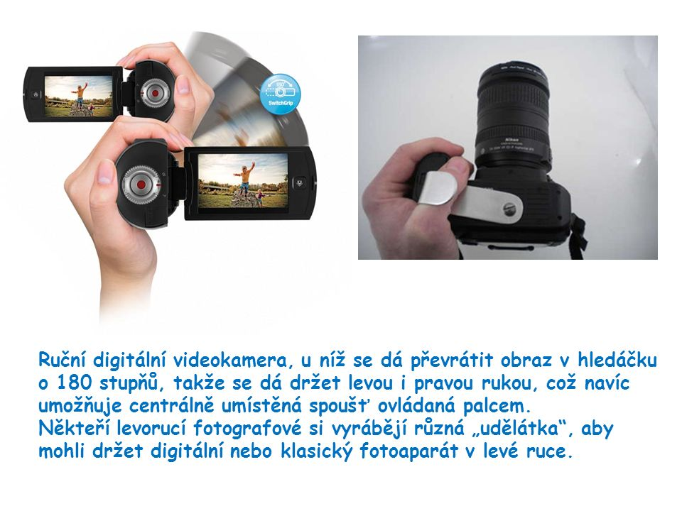 12 Ruční digitální videokamera, u níž se dá převrátit obraz v hledáčku o 180 stupňů, takže se dá držet levou i pravou rukou, což navíc umožňuje centrálně umístěná spoušť ovládaná palcem.