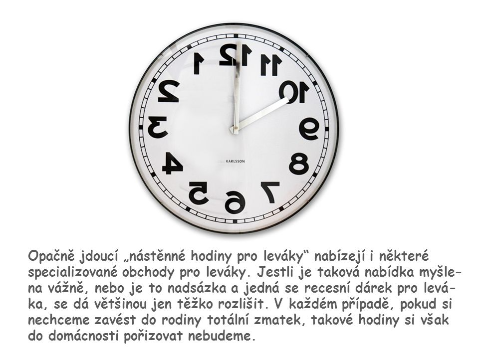 """14 Opačně jdoucí """"nástěnné hodiny pro leváky"""" nabízejí i některé specializované obchody pro leváky. Jestli je taková nabídka myšle- na vážně, nebo je"""