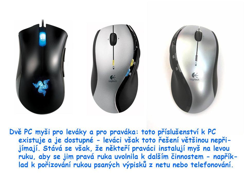 23 Dvě PC myši pro leváky a pro praváka: toto příslušenství k PC existuje a je dostupné - leváci však toto řešení většinou nepři- jímají. Stává se vša