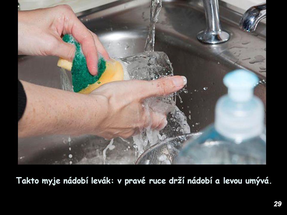 29 Takto myje nádobí levák: v pravé ruce drží nádobí a levou umývá.