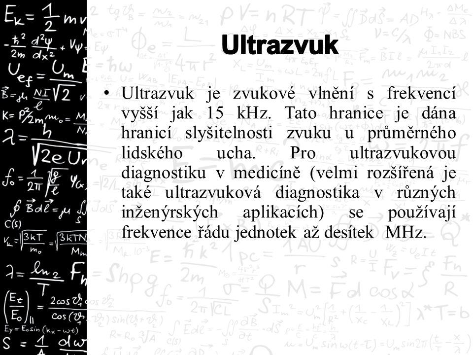 Ultrazvuk je zvukové vlnění s frekvencí vyšší jak 15 kHz. Tato hranice je dána hranicí slyšitelnosti zvuku u průměrného lidského ucha. Pro ultrazvukov