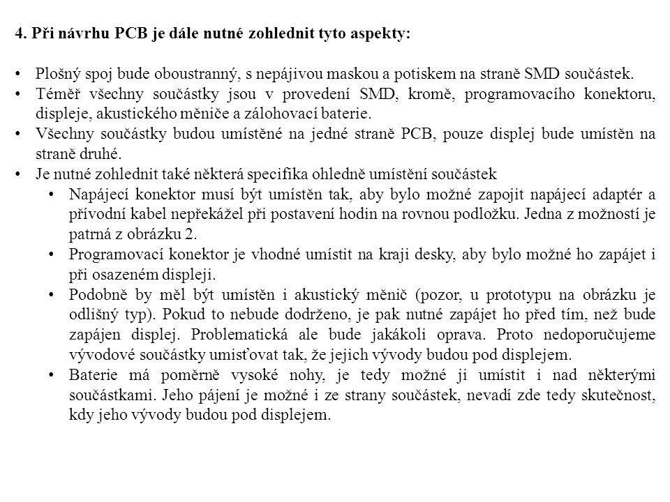 4. Při návrhu PCB je dále nutné zohlednit tyto aspekty: Plošný spoj bude oboustranný, s nepájivou maskou a potiskem na straně SMD součástek. Téměř vše