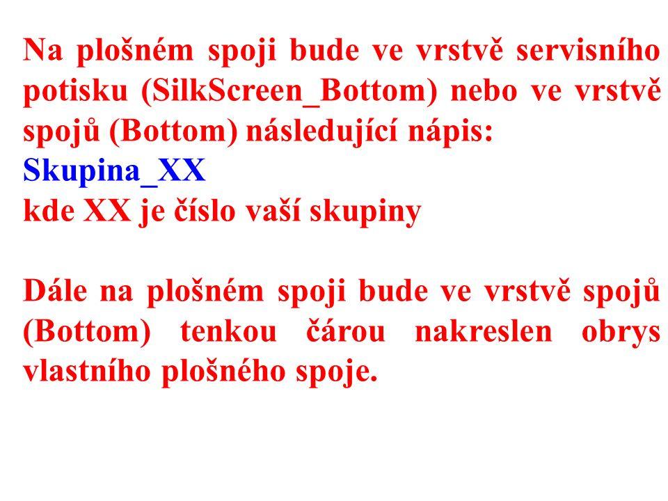 Na plošném spoji bude ve vrstvě servisního potisku (SilkScreen_Bottom) nebo ve vrstvě spojů (Bottom) následující nápis: Skupina_XX kde XX je číslo vaší skupiny Dále na plošném spoji bude ve vrstvě spojů (Bottom) tenkou čárou nakreslen obrys vlastního plošného spoje.