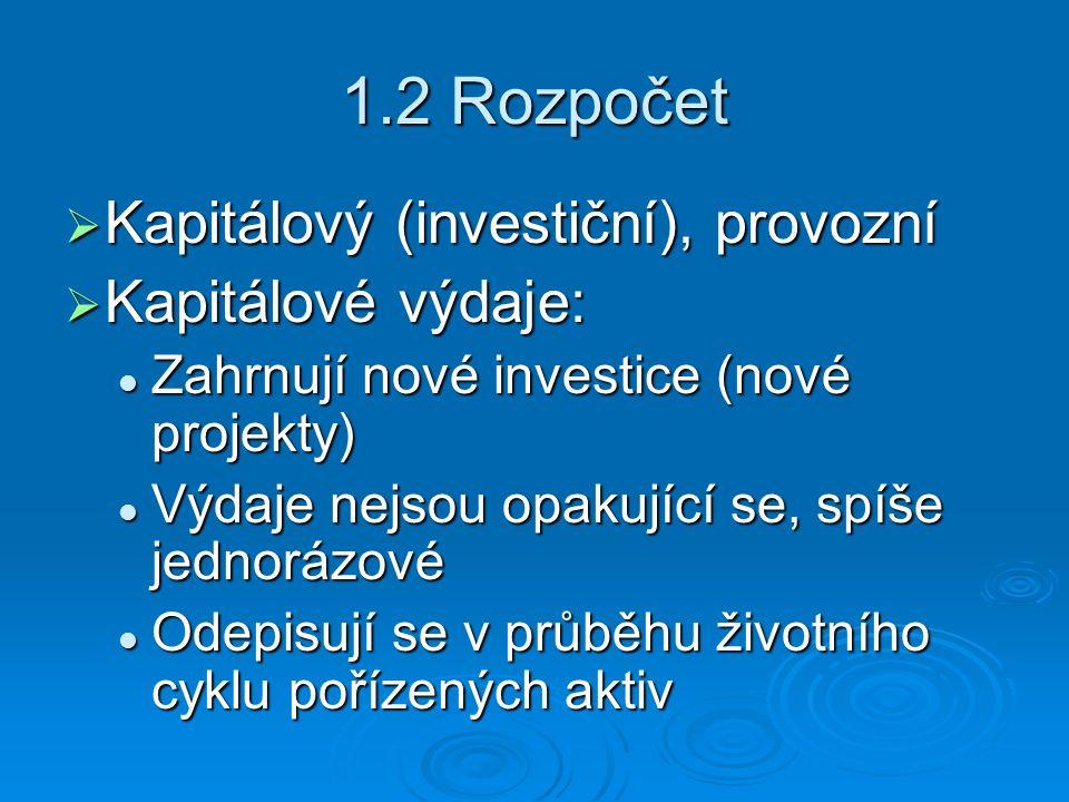 1.2 Rozpočet  Kapitálový (investiční), provozní  Kapitálové výdaje: Zahrnují nové investice (nové projekty) Zahrnují nové investice (nové projekty) Výdaje nejsou opakující se, spíše jednorázové Výdaje nejsou opakující se, spíše jednorázové Odepisují se v průběhu životního cyklu pořízených aktiv Odepisují se v průběhu životního cyklu pořízených aktiv