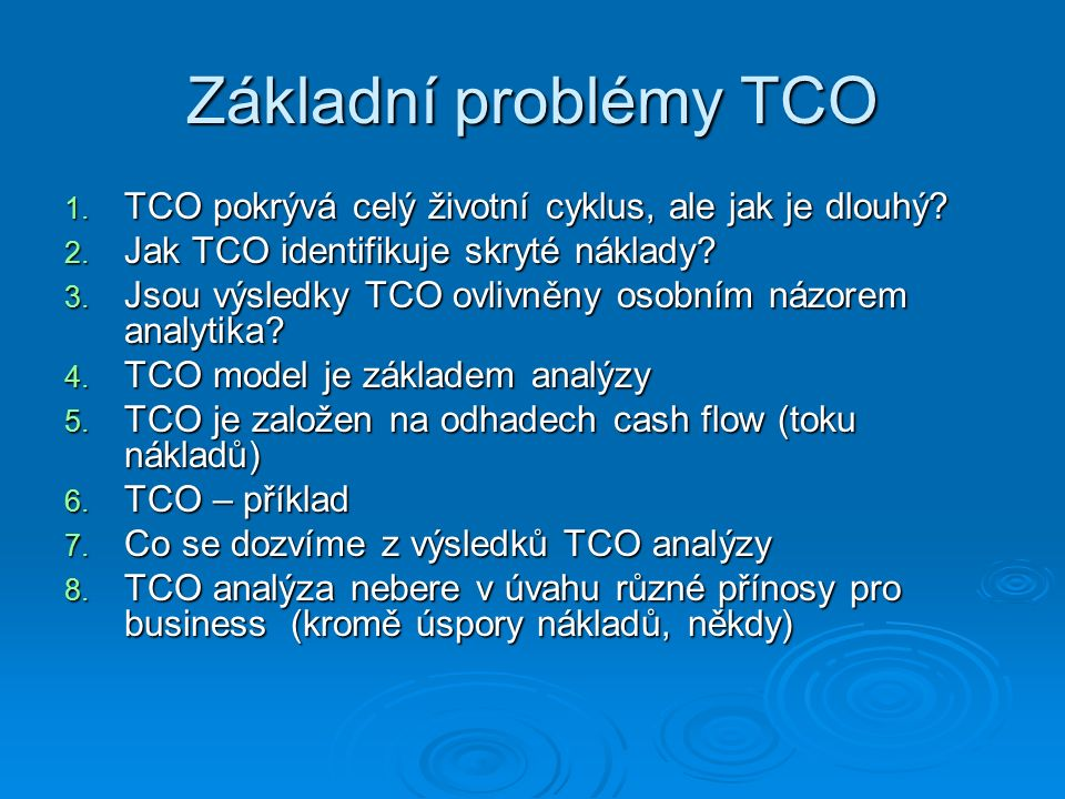Základní problémy TCO 1. TCO pokrývá celý životní cyklus, ale jak je dlouhý? 2. Jak TCO identifikuje skryté náklady? 3. Jsou výsledky TCO ovlivněny os
