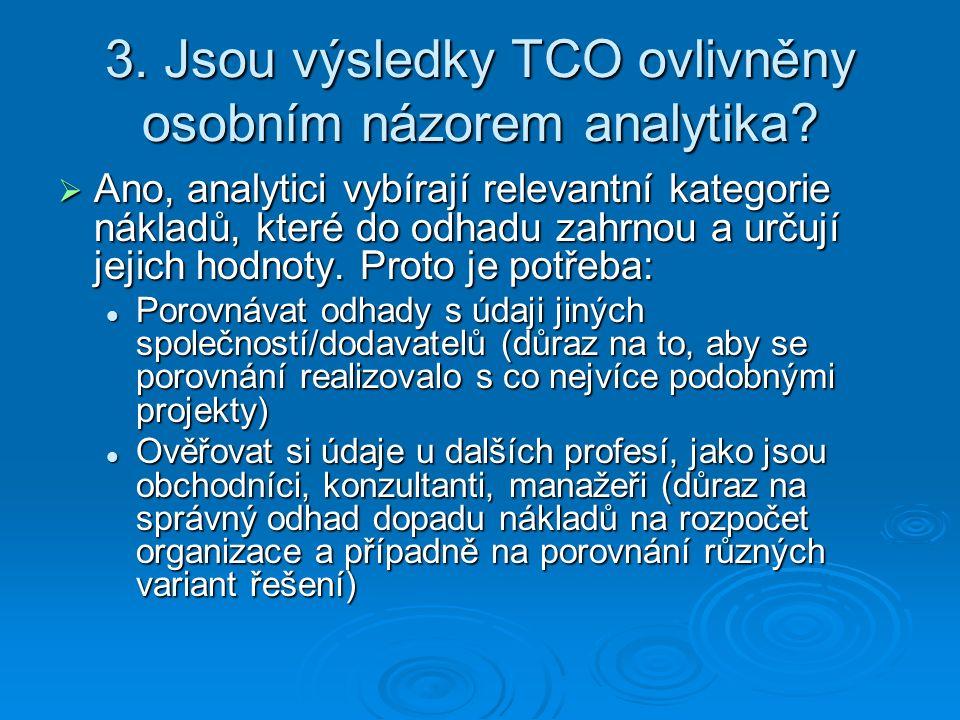 3. Jsou výsledky TCO ovlivněny osobním názorem analytika?  Ano, analytici vybírají relevantní kategorie nákladů, které do odhadu zahrnou a určují jej