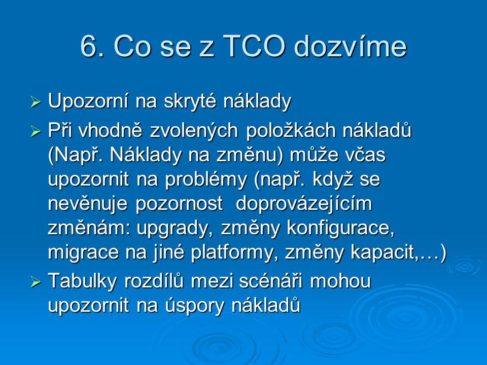 6. Co se z TCO dozvíme  Upozorní na skryté náklady  Při vhodně zvolených položkách nákladů (Např. Náklady na změnu) může včas upozornit na problémy