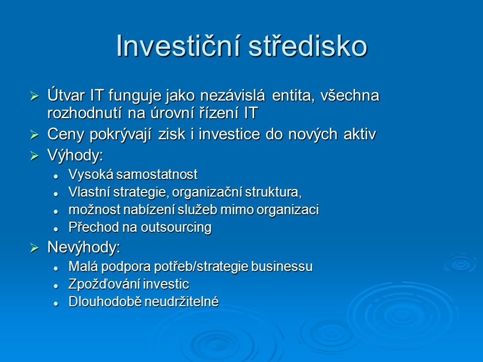 Investiční středisko  Útvar IT funguje jako nezávislá entita, všechna rozhodnutí na úrovní řízení IT  Ceny pokrývají zisk i investice do nových aktiv  Výhody: Vysoká samostatnost Vysoká samostatnost Vlastní strategie, organizační struktura, Vlastní strategie, organizační struktura, možnost nabízení služeb mimo organizaci možnost nabízení služeb mimo organizaci Přechod na outsourcing Přechod na outsourcing  Nevýhody: Malá podpora potřeb/strategie businessu Malá podpora potřeb/strategie businessu Zpožďování investic Zpožďování investic Dlouhodobě neudržitelné Dlouhodobě neudržitelné