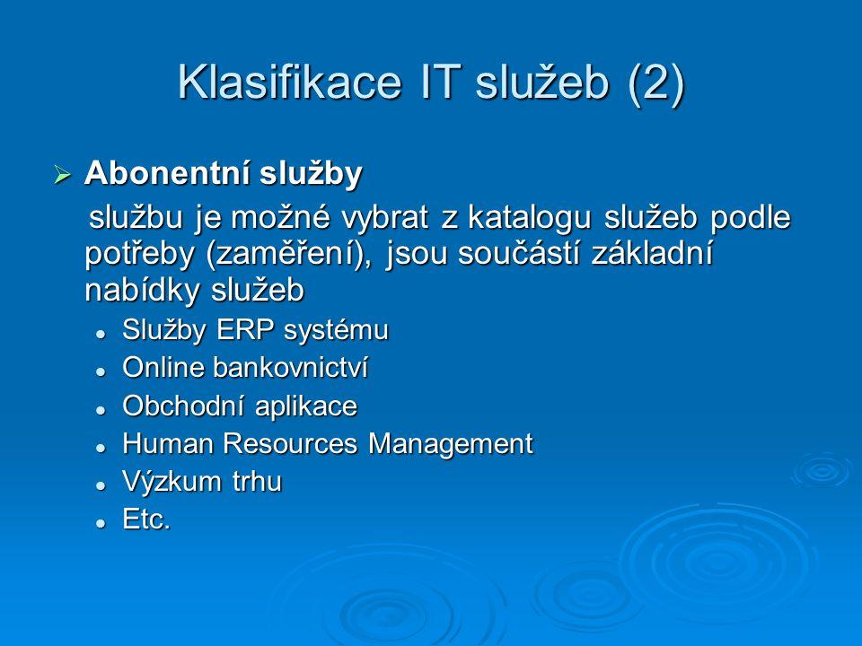 Klasifikace IT služeb (2)  Abonentní služby službu je možné vybrat z katalogu služeb podle potřeby (zaměření), jsou součástí základní nabídky služeb službu je možné vybrat z katalogu služeb podle potřeby (zaměření), jsou součástí základní nabídky služeb Služby ERP systému Služby ERP systému Online bankovnictví Online bankovnictví Obchodní aplikace Obchodní aplikace Human Resources Management Human Resources Management Výzkum trhu Výzkum trhu Etc.