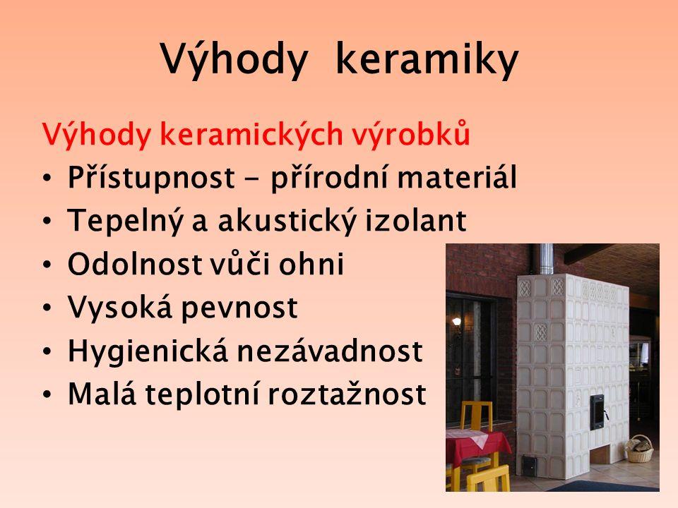 Výhody keramiky Výhody keramických výrobků Přístupnost - přírodní materiál Tepelný a akustický izolant Odolnost vůči ohni Vysoká pevnost Hygienická nezávadnost Malá teplotní roztažnost