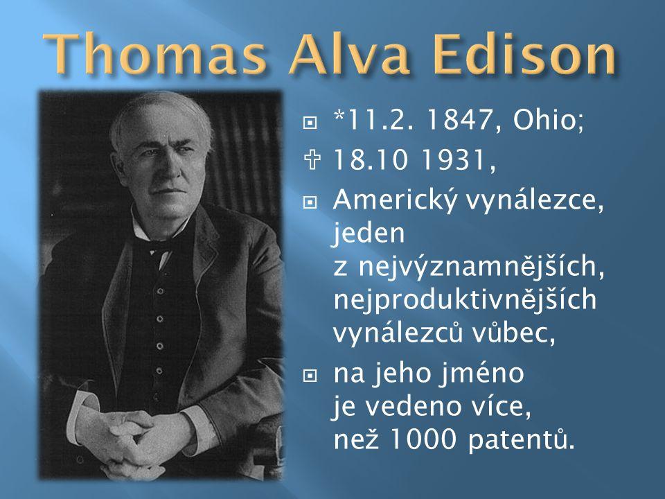  *11.2. 1847, Ohio;  18.10 1931,  Americký vynálezce, jeden z nejvýznamn ě jších, nejproduktivn ě jších vynálezc ů v ů bec,  na jeho jméno je vede