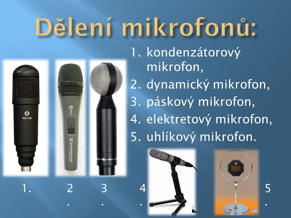 1.kondenzátorový mikrofon, 2.dynamický mikrofon, 3.páskový mikrofon, 4.elektretový mikrofon, 5.uhlíkový mikrofon. 1.4.4. 2.2. 3.3. 5.5.