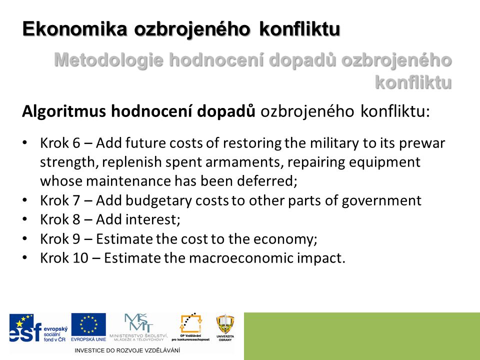 Algoritmus hodnocení dopadů ozbrojeného konfliktu: Krok 6 – Add future costs of restoring the military to its prewar strength, replenish spent armaments, repairing equipment whose maintenance has been deferred; Krok 7 – Add budgetary costs to other parts of government Krok 8 – Add interest; Krok 9 – Estimate the cost to the economy; Krok 10 – Estimate the macroeconomic impact.