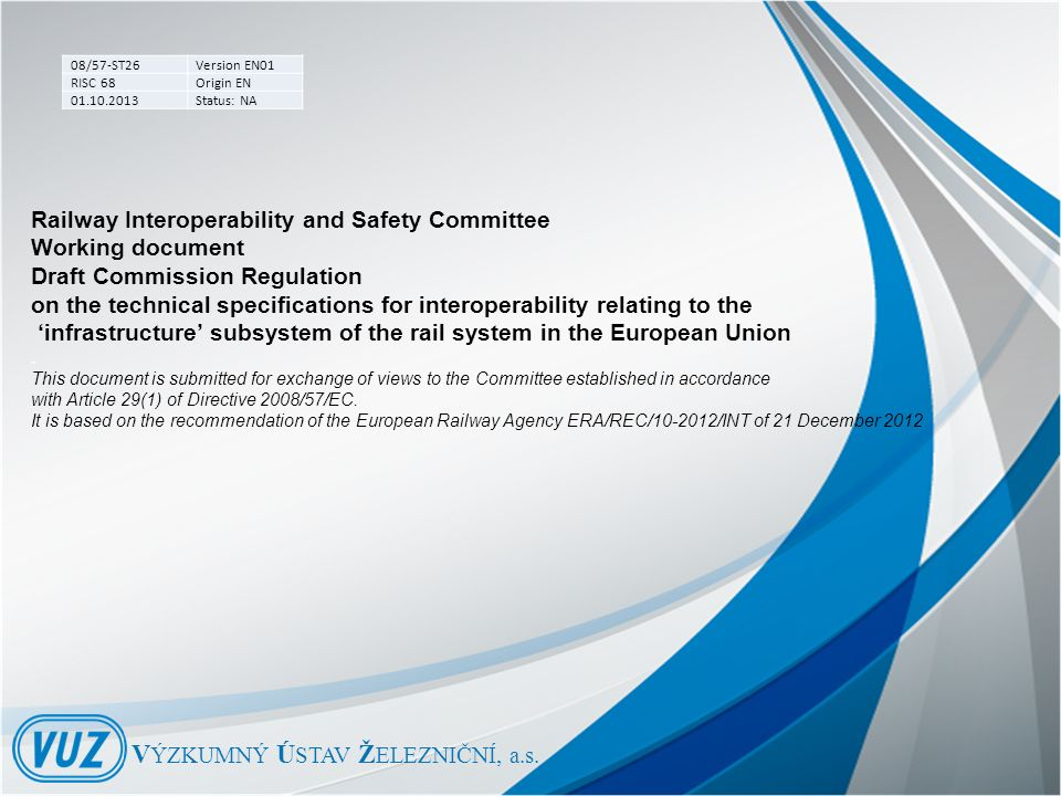 08/57-ST26Version EN01 RISC 68Origin EN 01.10.2013Status: NA Railway Interoperability and Safety Committee Working document Draft Commission Regulation on the technical specifications for interoperability relating to the 'infrastructure' subsystem of the rail system in the European Union.