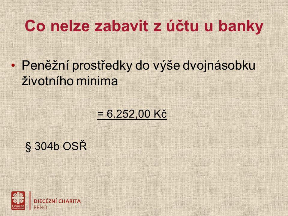 Co nelze zabavit z účtu u banky Peněžní prostředky do výše dvojnásobku životního minima = 6.252,00 Kč § 304b OSŘ