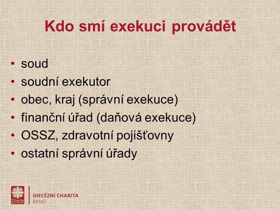 Kdo smí exekuci provádět soud soudní exekutor obec, kraj (správní exekuce) finanční úřad (daňová exekuce) OSSZ, zdravotní pojišťovny ostatní správní úřady
