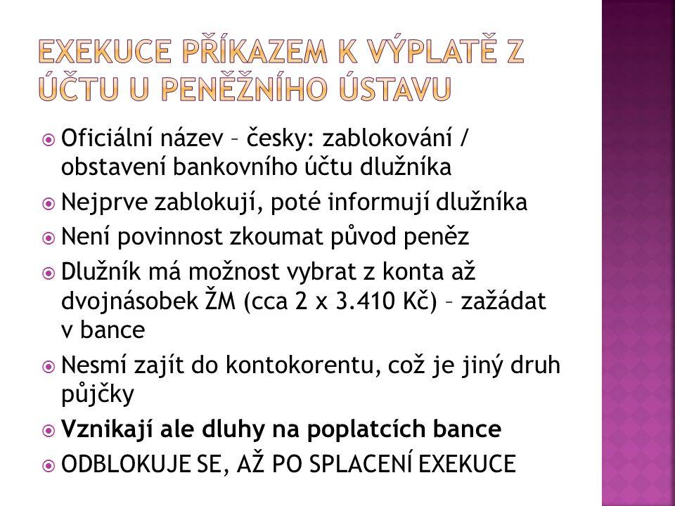  Oficiální název – česky: zablokování / obstavení bankovního účtu dlužníka  Nejprve zablokují, poté informují dlužníka  Není povinnost zkoumat původ peněz  Dlužník má možnost vybrat z konta až dvojnásobek ŽM (cca 2 x 3.410 Kč) – zažádat v bance  Nesmí zajít do kontokorentu, což je jiný druh půjčky  Vznikají ale dluhy na poplatcích bance  ODBLOKUJE SE, AŽ PO SPLACENÍ EXEKUCE