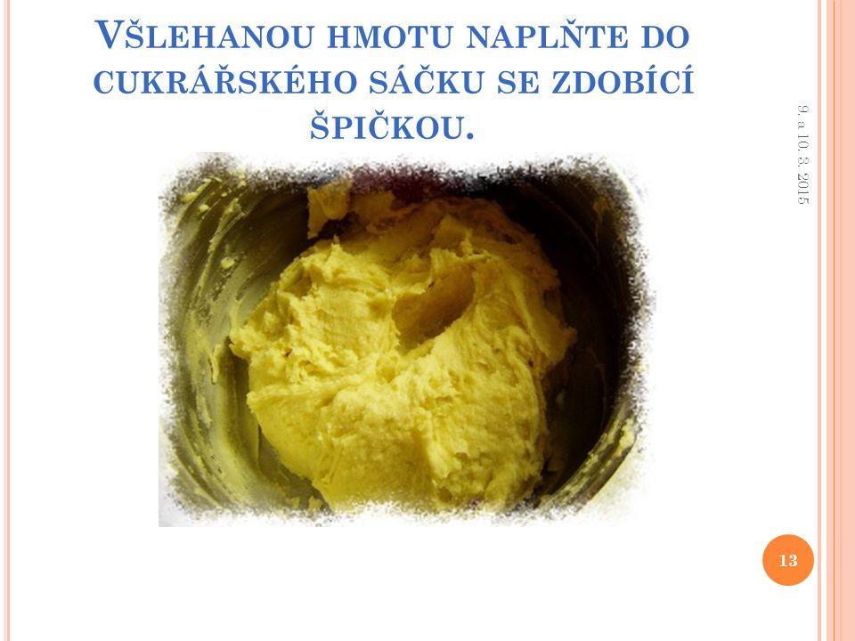 V ŠLEHANOU HMOTU NAPLŇTE DO CUKRÁŘSKÉHO SÁČKU SE ZDOBÍCÍ ŠPIČKOU. 13 9. a 10. 3. 2015