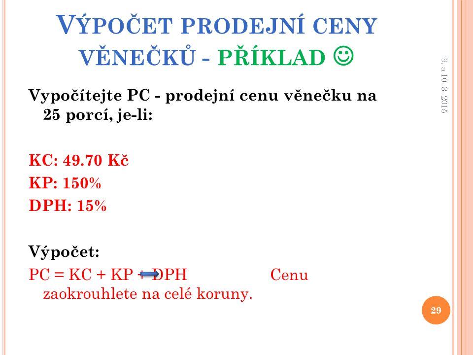 V ÝPOČET PRODEJNÍ CENY VĚNEČKŮ - PŘÍKLAD Vypočítejte PC - prodejní cenu věnečku na 25 porcí, je-li: KC: 49.70 Kč KP: 150% DPH: 15% Výpočet: PC = KC + KP + DPH Cenu zaokrouhlete na celé koruny.
